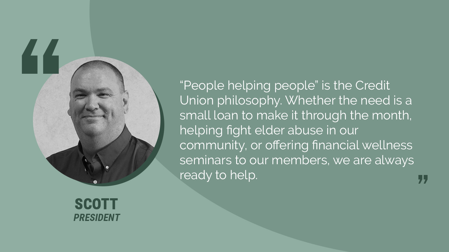 "Scott Picture with quote: ""People Helping People"" is the Credit Union philosophy. Whether the need is a small loan to make it through the month, helping fight elder abuse in our community, or offering financial wellness seminars, we are ready to"